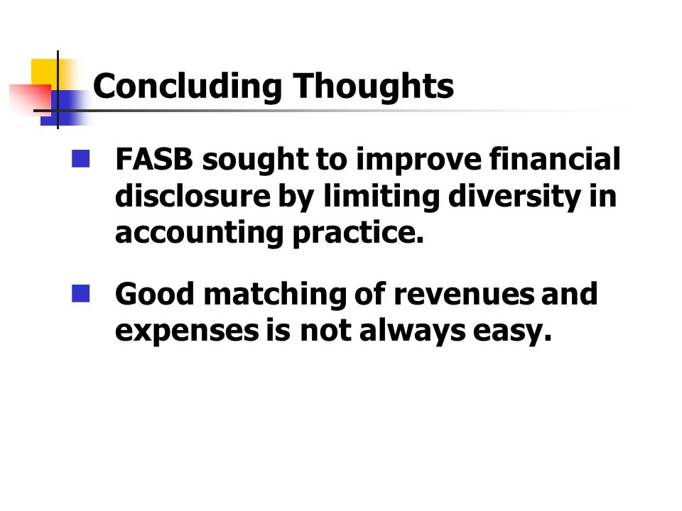 Concluding Thoughts FASB sought to improve financial disclosure by limiting diversity in accounting practice. Good matching of revenues and expenses i