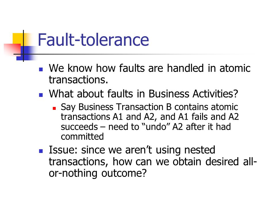 Fault-tolerance We know how faults are handled in atomic transactions.