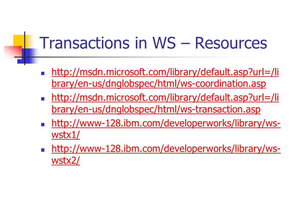 Transactions in WS – Resources http://msdn.microsoft.com/library/default.asp url=/li brary/en-us/dnglobspec/html/ws-coordination.asp http://msdn.microsoft.com/library/default.asp url=/li brary/en-us/dnglobspec/html/ws-coordination.asp http://msdn.microsoft.com/library/default.asp url=/li brary/en-us/dnglobspec/html/ws-transaction.asp http://msdn.microsoft.com/library/default.asp url=/li brary/en-us/dnglobspec/html/ws-transaction.asp http://www-128.ibm.com/developerworks/library/ws- wstx1/ http://www-128.ibm.com/developerworks/library/ws- wstx1/ http://www-128.ibm.com/developerworks/library/ws- wstx2/ http://www-128.ibm.com/developerworks/library/ws- wstx2/