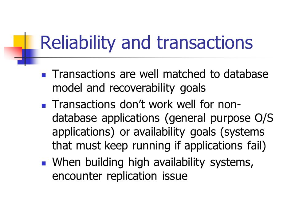 Reliability and transactions Transactions are well matched to database model and recoverability goals Transactions dont work well for non- database applications (general purpose O/S applications) or availability goals (systems that must keep running if applications fail) When building high availability systems, encounter replication issue