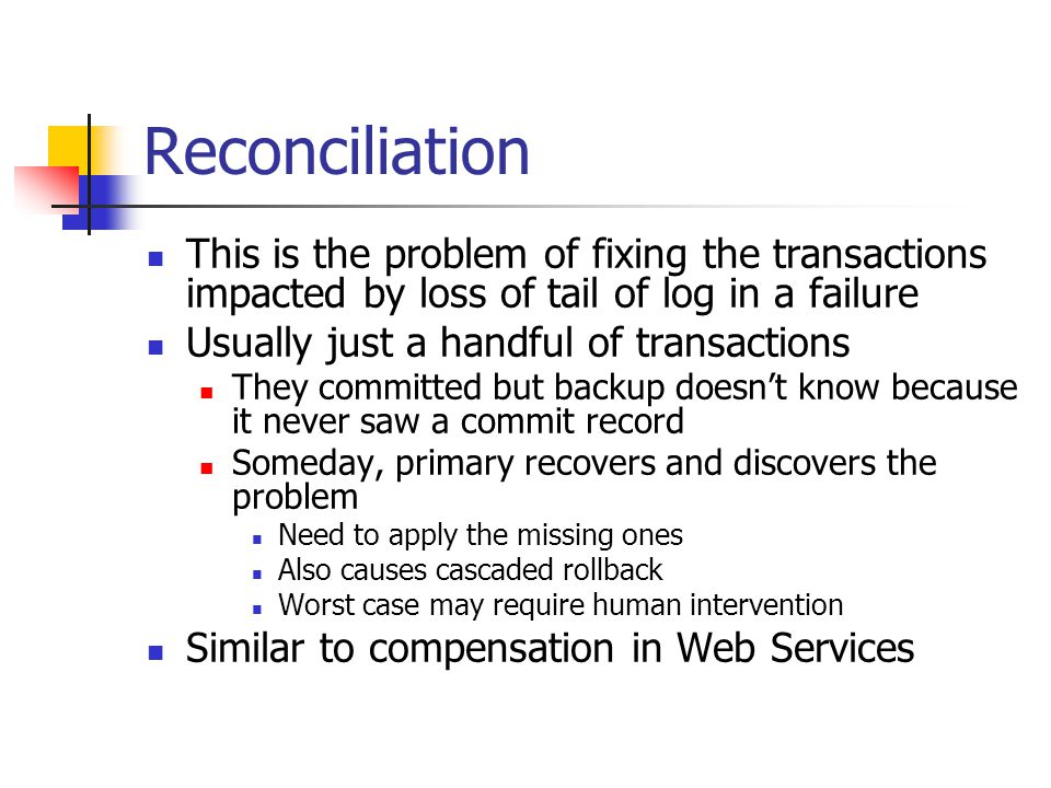 Reconciliation This is the problem of fixing the transactions impacted by loss of tail of log in a failure Usually just a handful of transactions They committed but backup doesnt know because it never saw a commit record Someday, primary recovers and discovers the problem Need to apply the missing ones Also causes cascaded rollback Worst case may require human intervention Similar to compensation in Web Services