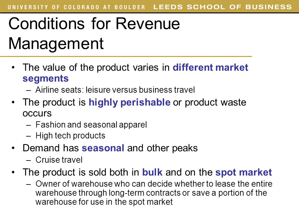 Conditions for Revenue Management The value of the product varies in different market segments –Airline seats: leisure versus business travel The prod