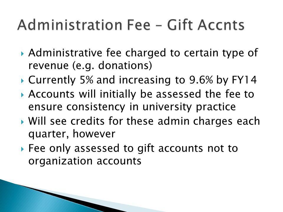 Administrative fee charged to certain type of revenue (e.g. donations) Currently 5% and increasing to 9.6% by FY14 Accounts will initially be assessed