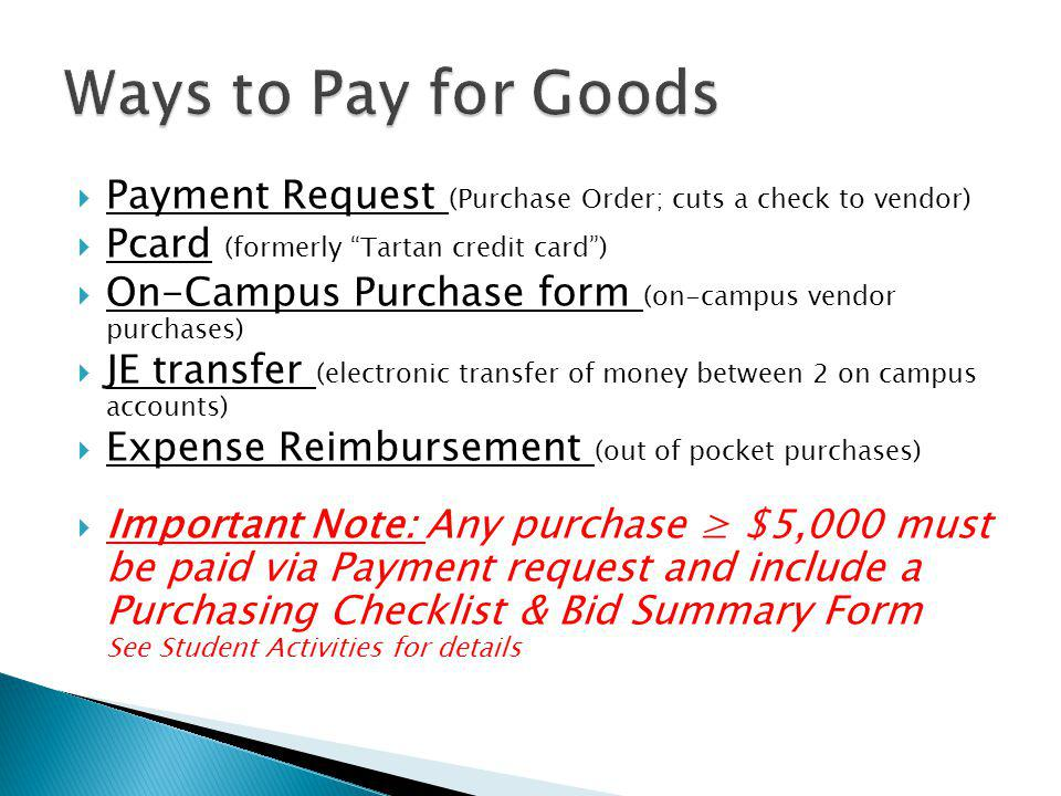 Payment Request (Purchase Order; cuts a check to vendor) Pcard (formerly Tartan credit card) On-Campus Purchase form (on-campus vendor purchases) JE t