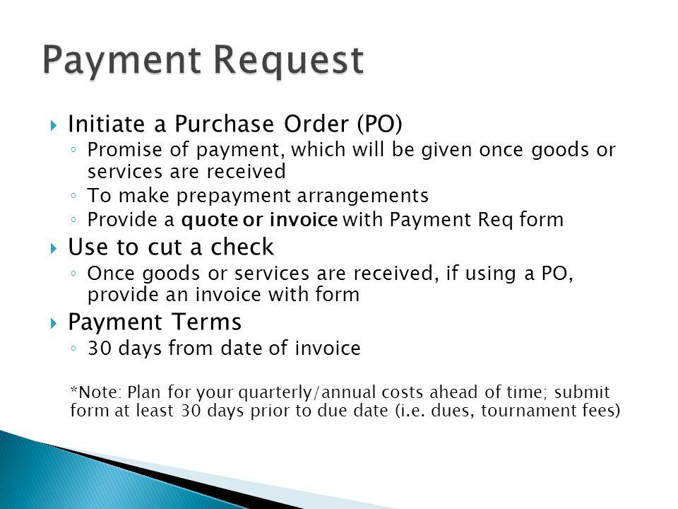 Initiate a Purchase Order (PO) Promise of payment, which will be given once goods or services are received To make prepayment arrangements Provide a q
