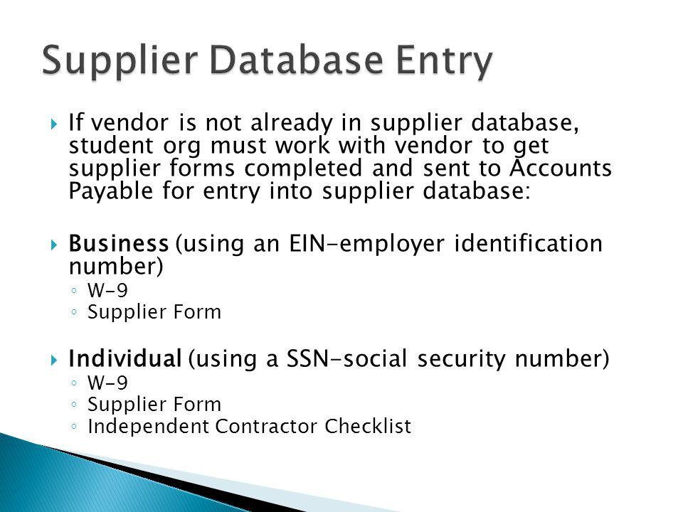 If vendor is not already in supplier database, student org must work with vendor to get supplier forms completed and sent to Accounts Payable for entr