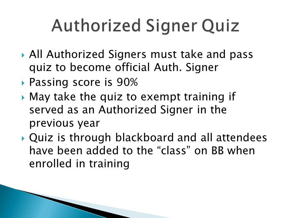 All Authorized Signers must take and pass quiz to become official Auth. Signer Passing score is 90% May take the quiz to exempt training if served as