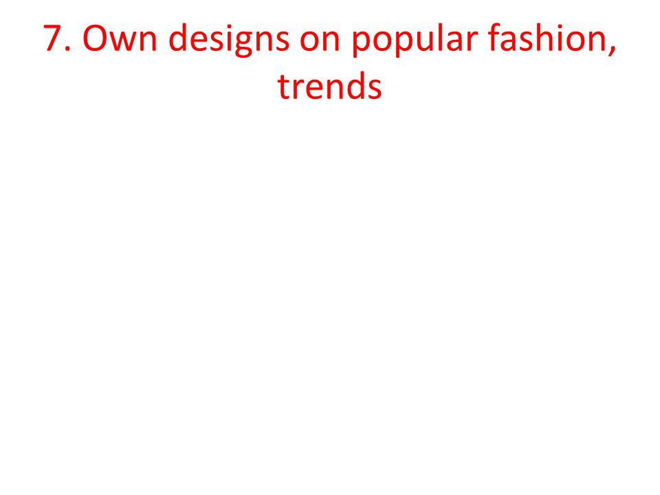 7. Own designs on popular fashion, trends