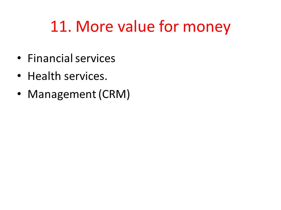 11. More value for money Financial services Health services. Management (CRM)