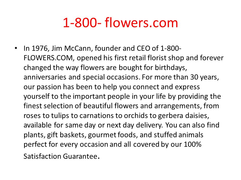 1-800- flowers.com In 1976, Jim McCann, founder and CEO of 1-800- FLOWERS.COM, opened his first retail florist shop and forever changed the way flowers are bought for birthdays, anniversaries and special occasions.