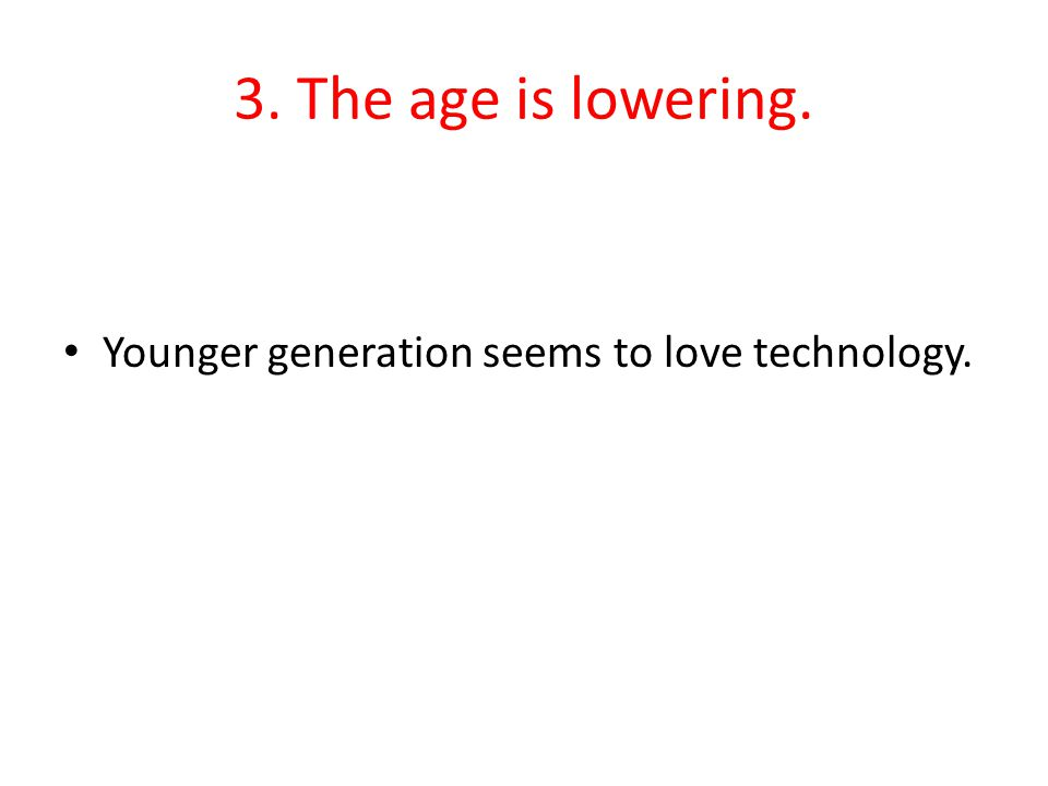 3. The age is lowering. Younger generation seems to love technology.