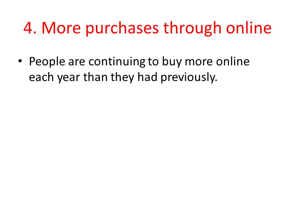 4. More purchases through online People are continuing to buy more online each year than they had previously.