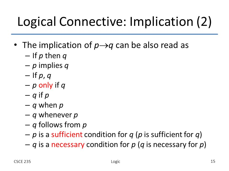 LogicCSCE 235 15 Logical Connective: Implication (2) The implication of p q can be also read as – If p then q – p implies q – If p, q – p only if q – q if p – q when p – q whenever p – q follows from p – p is a sufficient condition for q (p is sufficient for q) – q is a necessary condition for p (q is necessary for p)