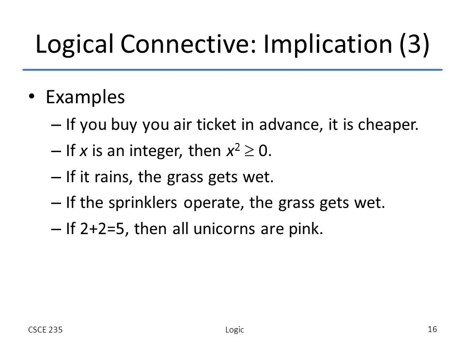 LogicCSCE 235 16 Logical Connective: Implication (3) Examples – If you buy you air ticket in advance, it is cheaper.