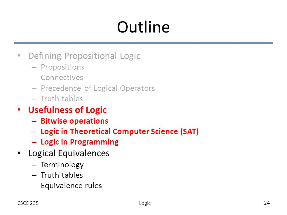 LogicCSCE 235 24 Outline Defining Propositional Logic – Propositions – Connectives – Precedence of Logical Operators – Truth tables Usefulness of Logic – Bitwise operations – Logic in Theoretical Computer Science (SAT) – Logic in Programming Logical Equivalences – Terminology – Truth tables – Equivalence rules