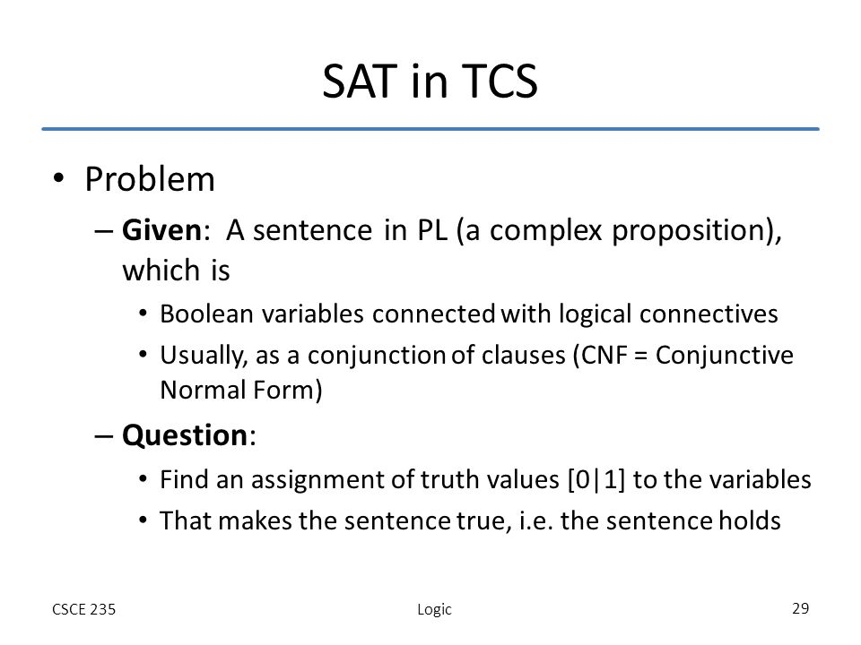 LogicCSCE 235 29 SAT in TCS Problem – Given: A sentence in PL (a complex proposition), which is Boolean variables connected with logical connectives Usually, as a conjunction of clauses (CNF = Conjunctive Normal Form) – Question: Find an assignment of truth values [0|1] to the variables That makes the sentence true, i.e.