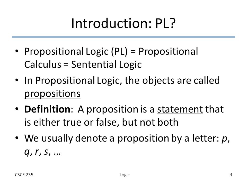 LogicCSCE 235 4 Outline Defining Propositional Logic – Propositions – Connectives – Precedence of Logical Operators – Truth tables Usefulness of Logic – Bitwise operations – Logic in Theoretical Computer Science (SAT) – Logic in Programming Logical Equivalences – Terminology – Truth tables – Equivalence rules