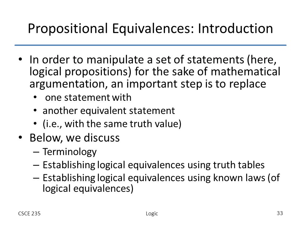 LogicCSCE 235 33 Propositional Equivalences: Introduction In order to manipulate a set of statements (here, logical propositions) for the sake of mathematical argumentation, an important step is to replace one statement with another equivalent statement (i.e., with the same truth value) Below, we discuss – Terminology – Establishing logical equivalences using truth tables – Establishing logical equivalences using known laws (of logical equivalences)