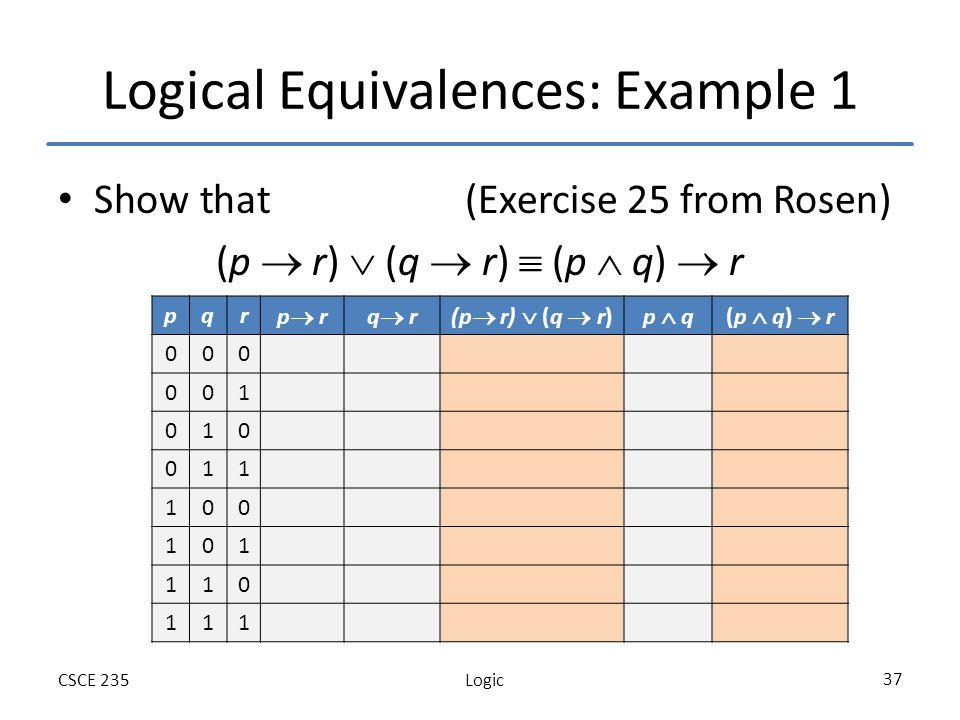 LogicCSCE 235 37 Logical Equivalences: Example 1 Show that (Exercise 25 from Rosen) (p r) (q r) (p q) r pqr p rq r(p r) (q r)p q(p q) r 000 001 010 011 100 101 110 111