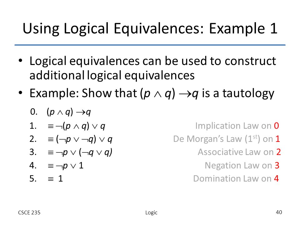 LogicCSCE 235 40 Using Logical Equivalences: Example 1 Logical equivalences can be used to construct additional logical equivalences Example: Show that (p q) q is a tautology 0.