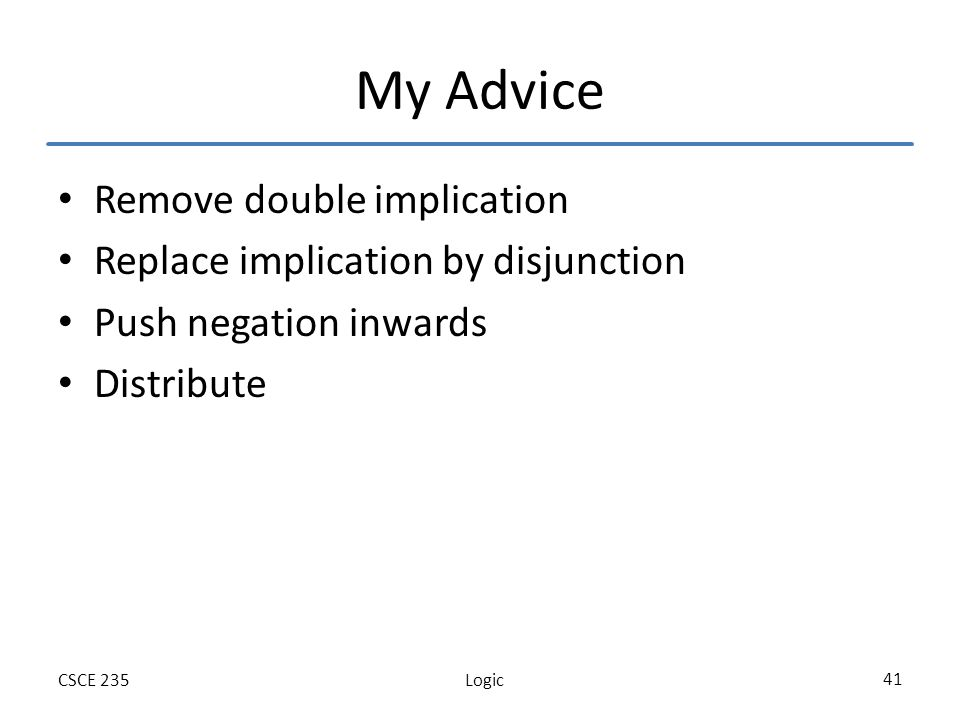 LogicCSCE 235 41 My Advice Remove double implication Replace implication by disjunction Push negation inwards Distribute