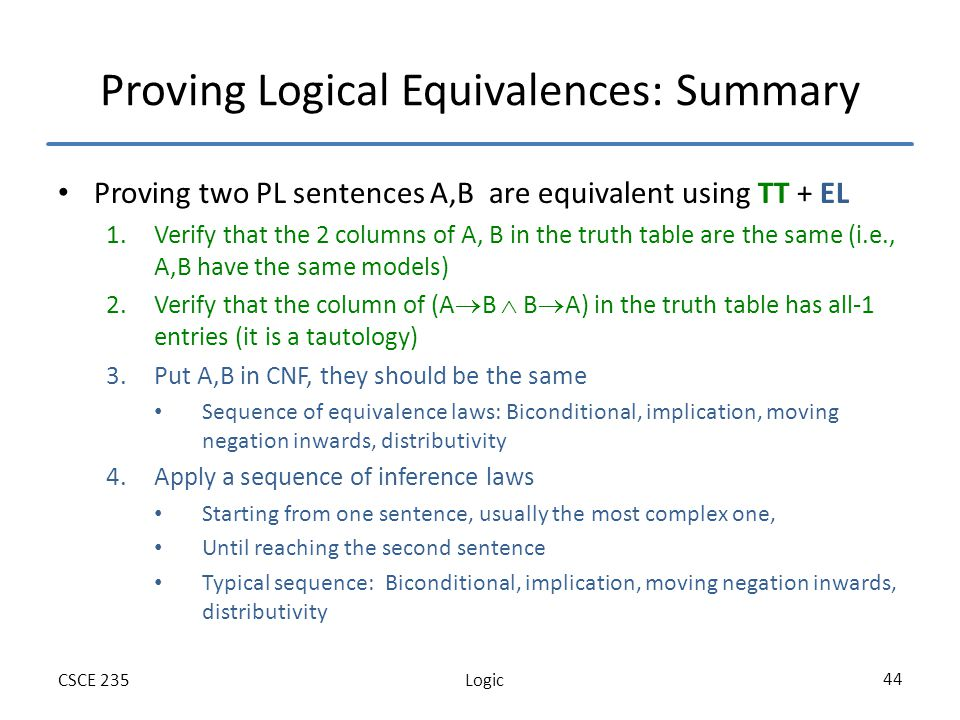 LogicCSCE 235 44 Proving Logical Equivalences: Summary Proving two PL sentences A,B are equivalent using TT + EL 1.Verify that the 2 columns of A, B in the truth table are the same (i.e., A,B have the same models) 2.Verify that the column of (A B B A) in the truth table has all-1 entries (it is a tautology) 3.Put A,B in CNF, they should be the same Sequence of equivalence laws: Biconditional, implication, moving negation inwards, distributivity 4.Apply a sequence of inference laws Starting from one sentence, usually the most complex one, Until reaching the second sentence Typical sequence: Biconditional, implication, moving negation inwards, distributivity