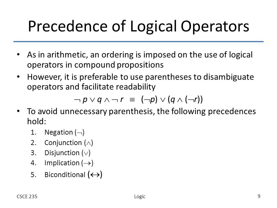 LogicCSCE 235 30 Logic in Programming: Example 1 Say you need to define a conditional statement as follows: – Increment x if the following condition holds (x > 0 and x < 10) or x=10 You may try: If (0<x<10 OR x=10) x++; Cant be written in C++ or Java How can you modify this statement by using logical equivalence Answer: If (x>0 AND x<=10) x++;
