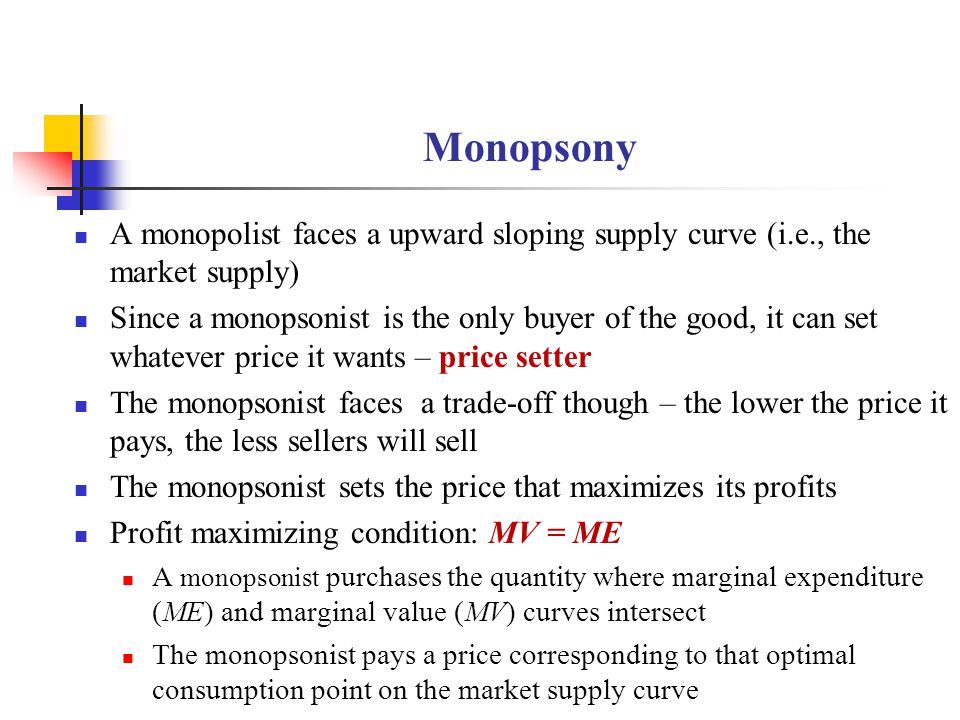 Monopsony A monopolist faces a upward sloping supply curve (i.e., the market supply) Since a monopsonist is the only buyer of the good, it can set wha