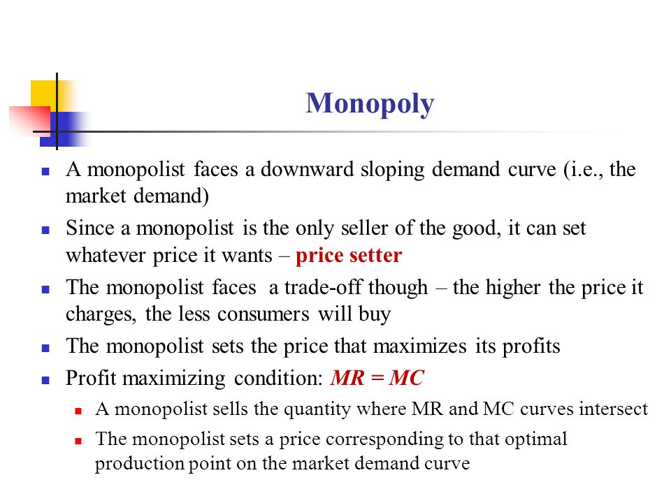 Monopoly A monopolist faces a downward sloping demand curve (i.e., the market demand) Since a monopolist is the only seller of the good, it can set wh