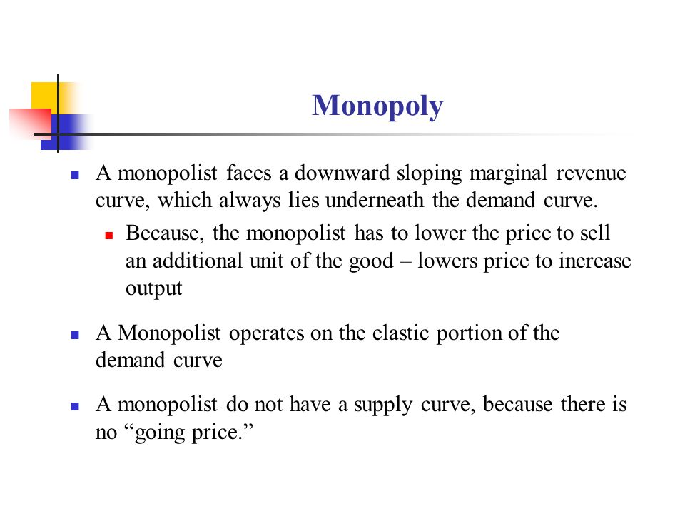 Monopoly A monopolist faces a downward sloping marginal revenue curve, which always lies underneath the demand curve. Because, the monopolist has to l