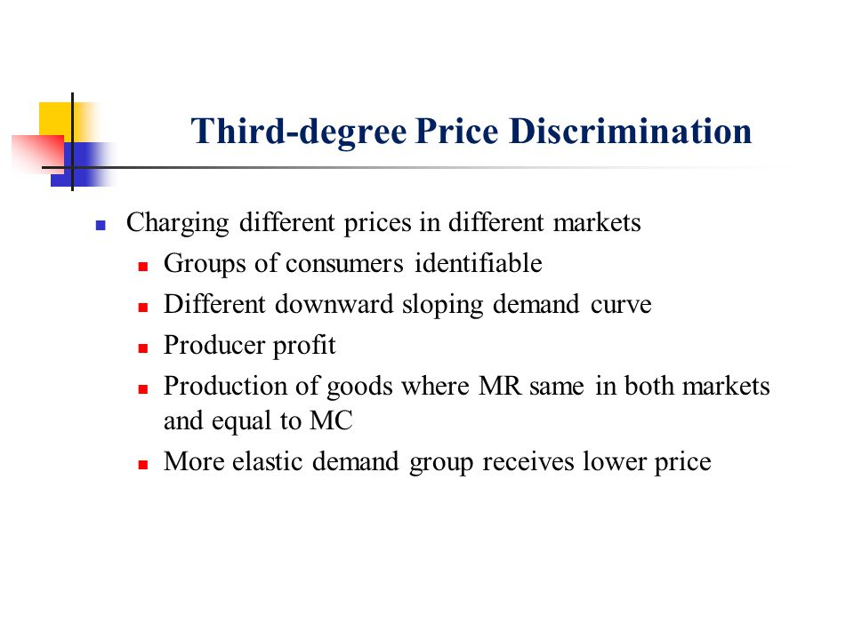 Third-degree Price Discrimination Charging different prices in different markets Groups of consumers identifiable Different downward sloping demand cu