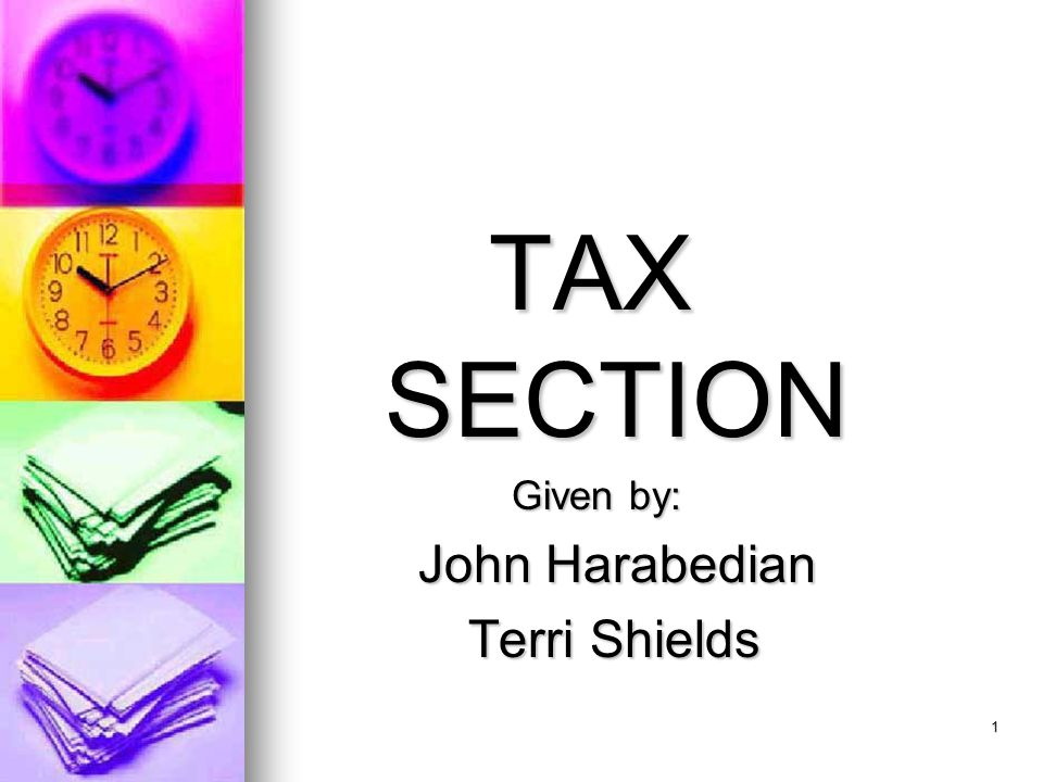 1 TAX SECTION Given by: Given by: John Harabedian John Harabedian Terri Shields Terri Shields A component of the Business/Accounting Certificate Program A component of the Business/Accounting Certificate Program