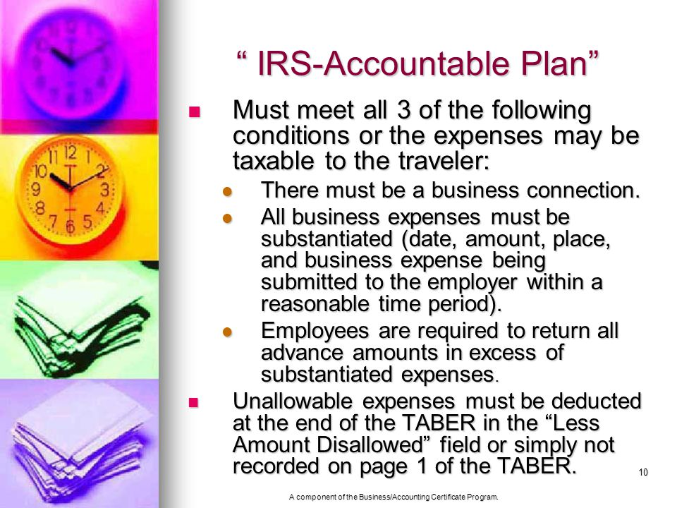 10 IRS-Accountable Plan IRS-Accountable Plan Must meet all 3 of the following conditions or the expenses may be taxable to the traveler: Must meet all 3 of the following conditions or the expenses may be taxable to the traveler: There must be a business connection.