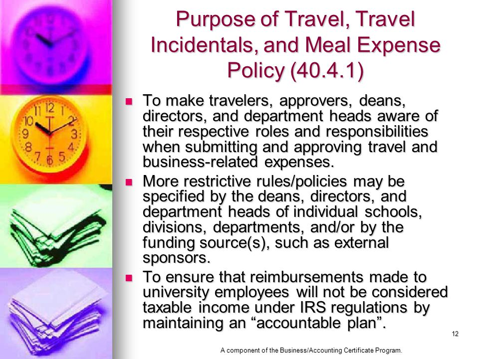 12 Purpose of Travel, Travel Incidentals, and Meal Expense Policy (40.4.1) To make travelers, approvers, deans, directors, and department heads aware of their respective roles and responsibilities when submitting and approving travel and business-related expenses.