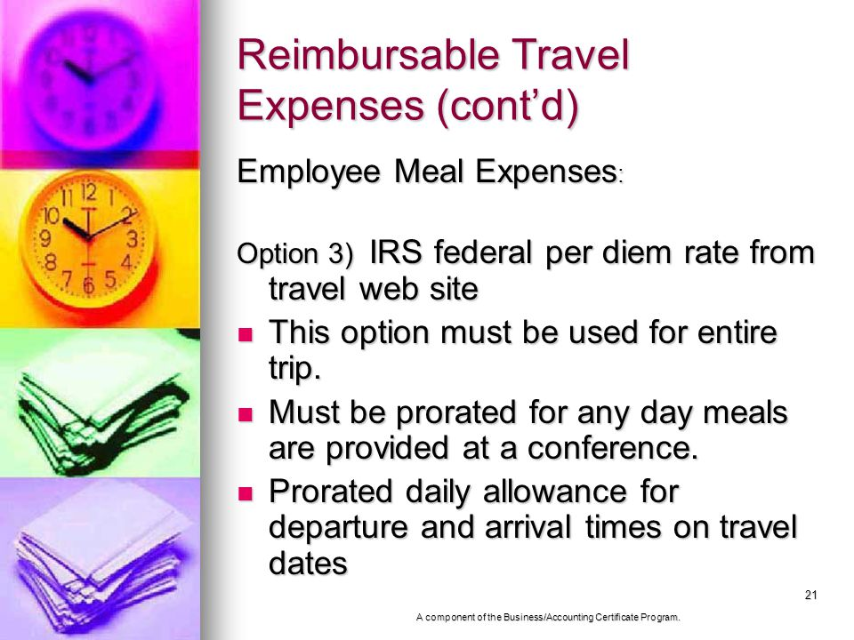 21 Reimbursable Travel Expenses (contd) Employee Meal Expenses : Option 3) IRS federal per diem rate from travel web site This option must be used for entire trip.
