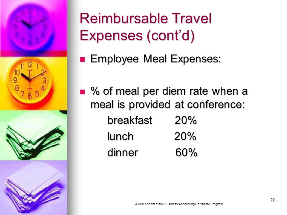 22 Reimbursable Travel Expenses (contd) Employee Meal Expenses: Employee Meal Expenses: % of meal per diem rate when a meal is provided at conference: % of meal per diem rate when a meal is provided at conference: breakfast 20% breakfast 20% lunch 20% lunch 20% dinner 60% dinner 60% A component of the Business/Accounting Certificate Program.