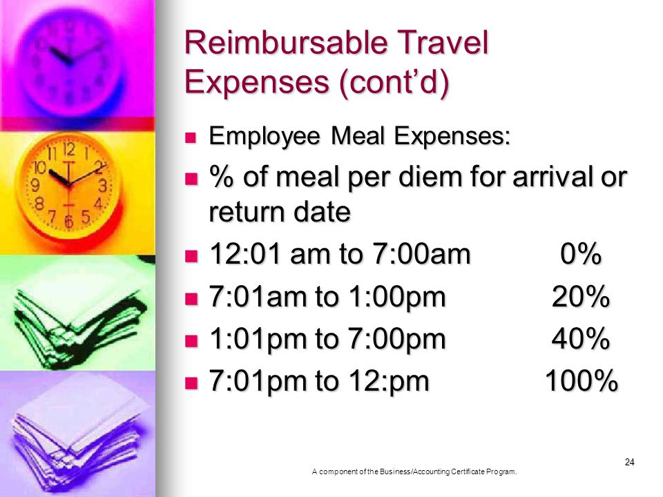 24 Reimbursable Travel Expenses (contd) Employee Meal Expenses: Employee Meal Expenses: % of meal per diem for arrival or return date % of meal per diem for arrival or return date 12:01 am to 7:00am 0% 12:01 am to 7:00am 0% 7:01am to 1:00pm 20% 7:01am to 1:00pm 20% 1:01pm to 7:00pm 40% 1:01pm to 7:00pm 40% 7:01pm to 12:pm 100% 7:01pm to 12:pm 100% A component of the Business/Accounting Certificate Program.
