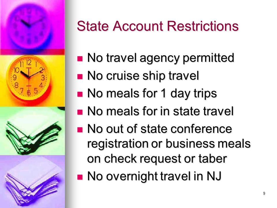 State Account Restrictions No travel agency permitted No travel agency permitted No cruise ship travel No cruise ship travel No meals for 1 day trips No meals for 1 day trips No meals for in state travel No meals for in state travel No out of state conference registration or business meals on check request or taber No out of state conference registration or business meals on check request or taber No overnight travel in NJ No overnight travel in NJ 9