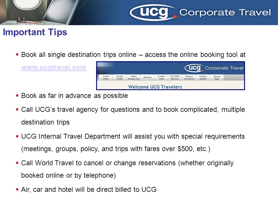 Book all single destination trips online – access the online booking tool at www.ucgtravel.com www.ucgtravel.com Book as far in advance as possible Call UCGs travel agency for questions and to book complicated, multiple destination trips UCG Internal Travel Department will assist you with special requirements (meetings, groups, policy, and trips with fares over $500, etc.) Call World Travel to cancel or change reservations (whether originally booked online or by telephone) Air, car and hotel will be direct billed to UCG Important Tips