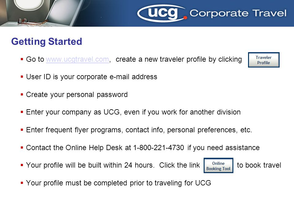 Getting Started Go to www.ucgtravel.com, create a new traveler profile by clickingwww.ucgtravel.com User ID is your corporate e-mail address Create your personal password Enter your company as UCG, even if you work for another division Enter frequent flyer programs, contact info, personal preferences, etc.