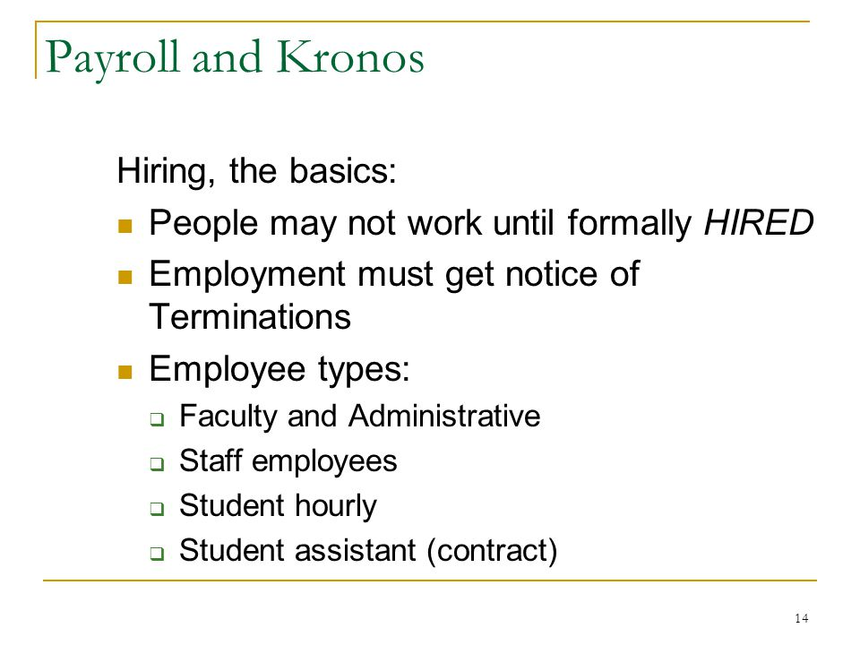 14 Payroll and Kronos Hiring, the basics: People may not work until formally HIRED Employment must get notice of Terminations Employee types: Faculty and Administrative Staff employees Student hourly Student assistant (contract)