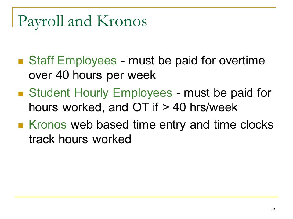 15 Payroll and Kronos Staff Employees - must be paid for overtime over 40 hours per week Student Hourly Employees - must be paid for hours worked, and OT if > 40 hrs/week Kronos web based time entry and time clocks track hours worked