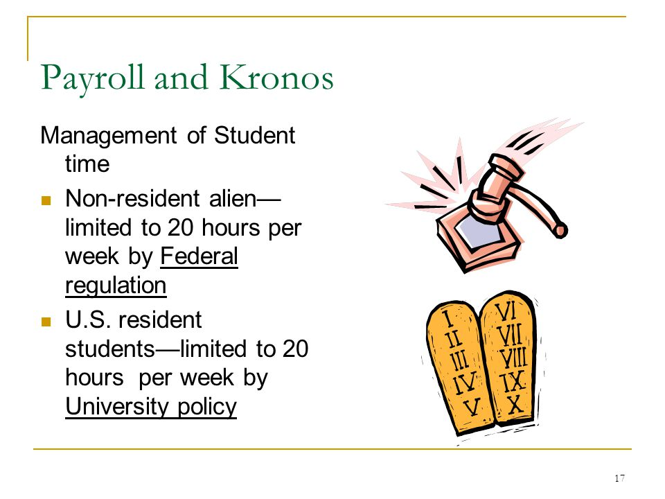 17 Payroll and Kronos Management of Student time Non-resident alien limited to 20 hours per week by Federal regulation U.S.