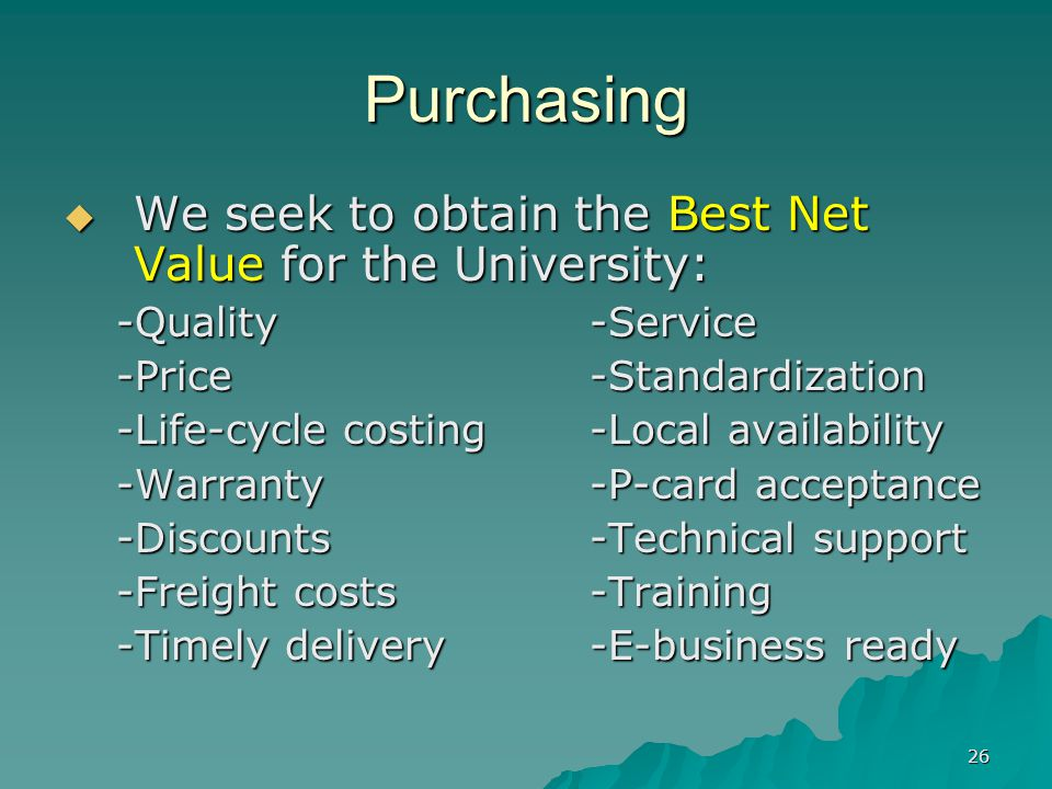 26 Purchasing We seek to obtain the Best Net Value for the University: We seek to obtain the Best Net Value for the University: -Quality-Service -Price-Standardization -Life-cycle costing-Local availability -Warranty-P-card acceptance -Discounts-Technical support -Freight costs-Training -Timely delivery-E-business ready
