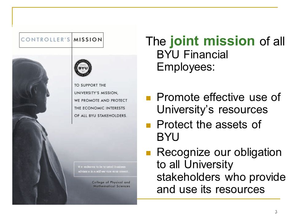 3 The joint mission of all BYU Financial Employees: Promote effective use of Universitys resources Protect the assets of BYU Recognize our obligation to all University stakeholders who provide and use its resources
