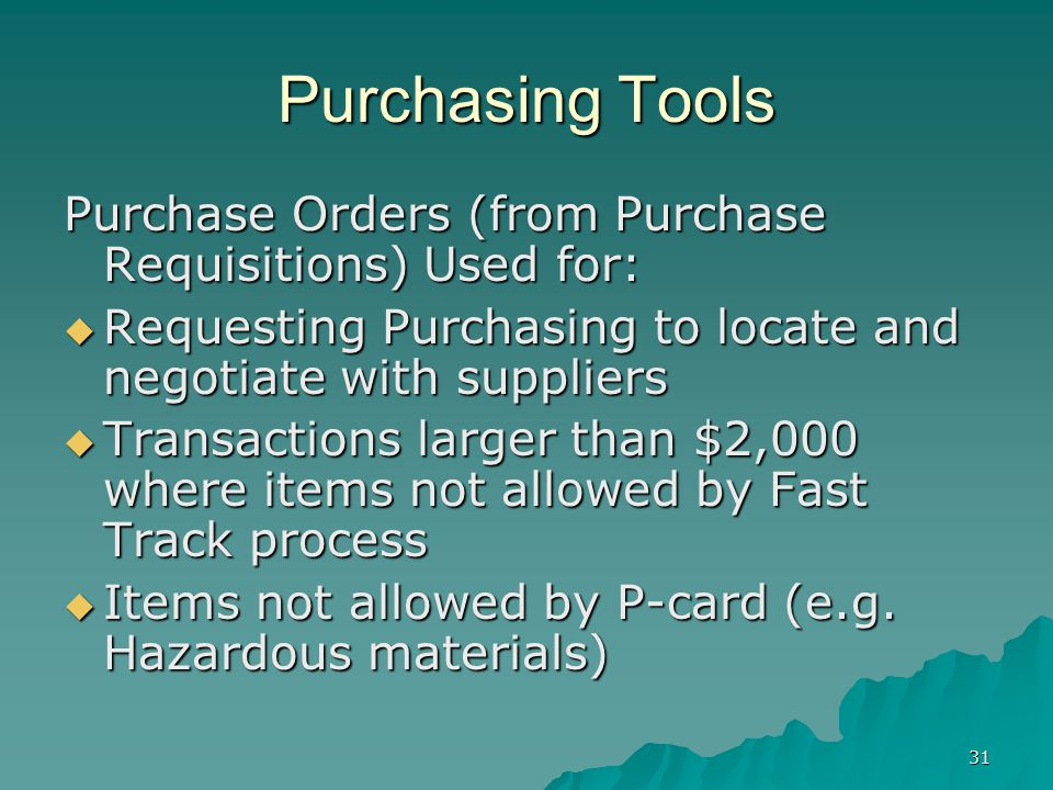 31 Purchasing Tools Purchase Orders (from Purchase Requisitions) Used for: Requesting Purchasing to locate and negotiate with suppliers Requesting Purchasing to locate and negotiate with suppliers Transactions larger than $2,000 where items not allowed by Fast Track process Transactions larger than $2,000 where items not allowed by Fast Track process Items not allowed by P-card (e.g.