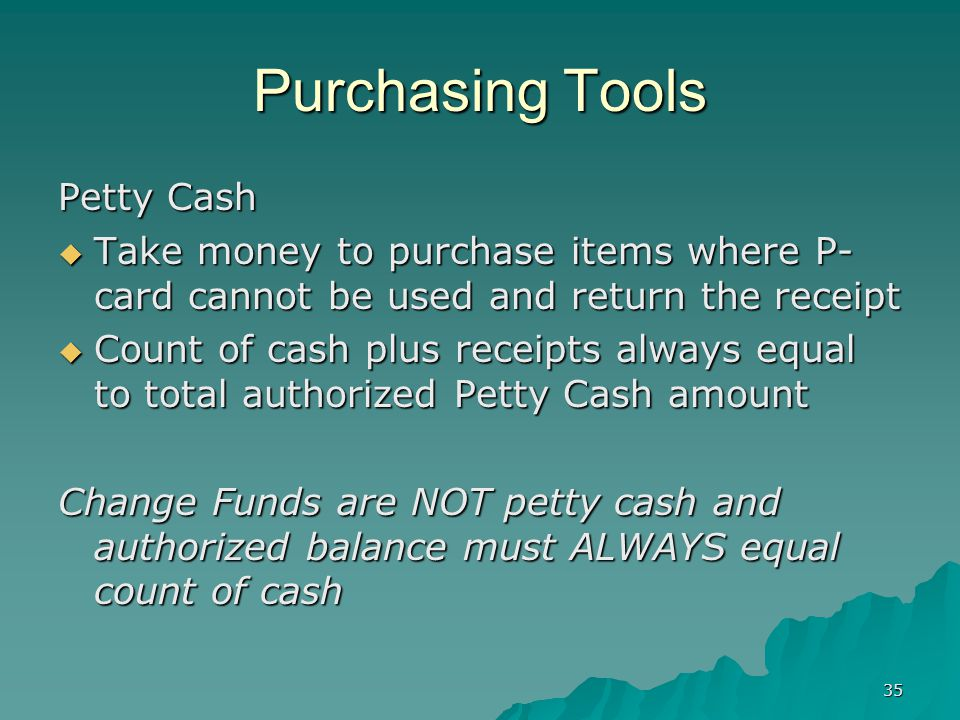 35 Purchasing Tools Petty Cash Take money to purchase items where P- card cannot be used and return the receipt Take money to purchase items where P- card cannot be used and return the receipt Count of cash plus receipts always equal to total authorized Petty Cash amount Count of cash plus receipts always equal to total authorized Petty Cash amount Change Funds are NOT petty cash and authorized balance must ALWAYS equal count of cash