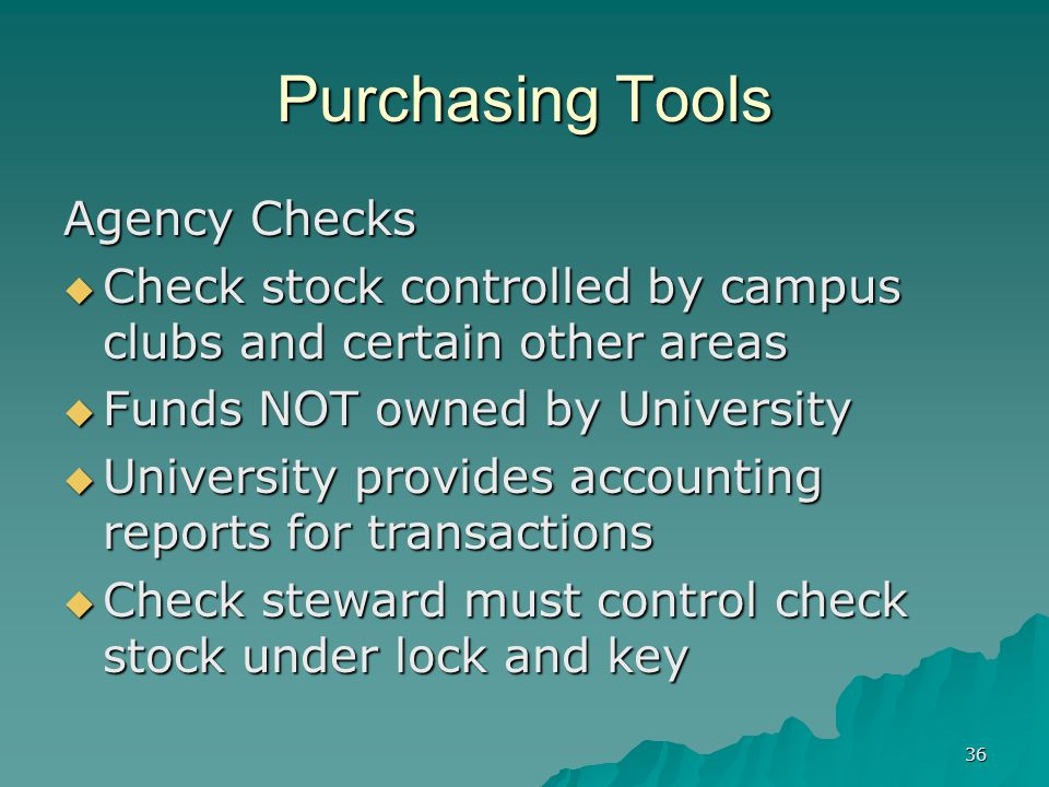 36 Purchasing Tools Agency Checks Check stock controlled by campus clubs and certain other areas Check stock controlled by campus clubs and certain other areas Funds NOT owned by University Funds NOT owned by University University provides accounting reports for transactions University provides accounting reports for transactions Check steward must control check stock under lock and key Check steward must control check stock under lock and key
