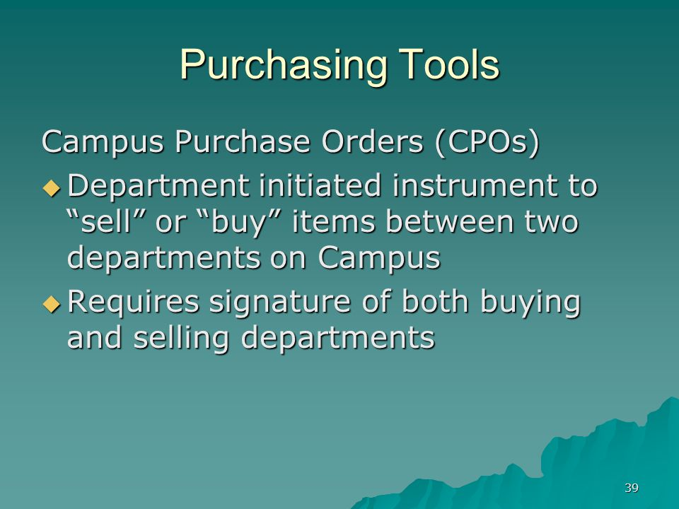 39 Purchasing Tools Campus Purchase Orders (CPOs) Department initiated instrument to sell or buy items between two departments on Campus Department initiated instrument to sell or buy items between two departments on Campus Requires signature of both buying and selling departments Requires signature of both buying and selling departments