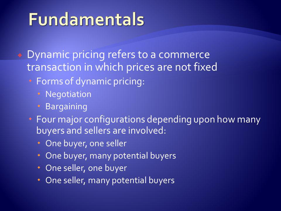 Dynamic pricing refers to a commerce transaction in which prices are not fixed Forms of dynamic pricing: Negotiation Bargaining Four major configurations depending upon how many buyers and sellers are involved: One buyer, one seller One buyer, many potential buyers One seller, one buyer One seller, many potential buyers
